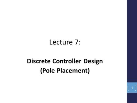 Lecture 7: Discrete Controller Design (Pole Placement) 1.