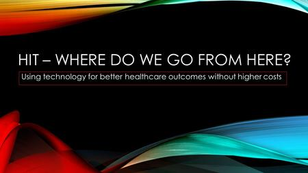HIT – WHERE DO WE GO FROM HERE? Using technology for better healthcare outcomes without higher costs.