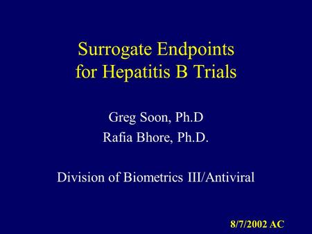 Surrogate Endpoints for Hepatitis B Trials Greg Soon, Ph.D Rafia Bhore, Ph.D. Division of Biometrics III/Antiviral 8/7/2002 AC.