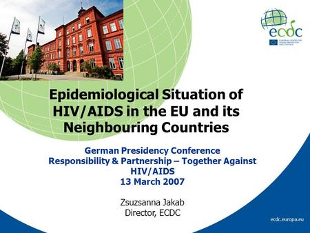 Ecdc.europa.eu Epidemiological Situation of HIV/AIDS in the EU and its Neighbouring Countries German Presidency Conference Responsibility & Partnership.