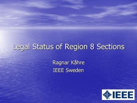 Legal Status of Region 8 Sections Ragnar Kåhre IEEE Sweden.