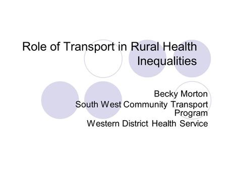 Role of Transport in Rural Health Inequalities Becky Morton South West Community Transport Program Western District Health Service.