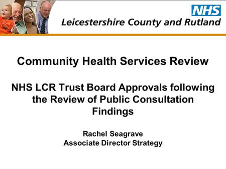 Community Health Services Review NHS LCR Trust Board Approvals following the Review of Public Consultation Findings Rachel Seagrave Associate Director.