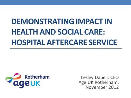 DEMONSTRATING IMPACT IN HEALTH AND SOCIAL CARE: HOSPITAL AFTERCARE SERVICE Lesley Dabell, CEO Age UK Rotherham, November 2012.