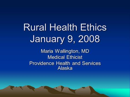 Rural Health Ethics January 9, 2008 Maria Wallington, MD Medical Ethicist Providence Health and Services Alaska.