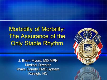 Morbidity of Mortality: The Assurance of the Only Stable Rhythm J. Brent Myers, MD MPH Medical Director Wake County EMS System Raleigh, NC J. Brent Myers,