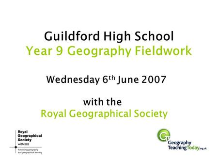 Guildford High School Year 9 Geography Fieldwork Wednesday 6 th June 2007 with the Royal Geographical Society.