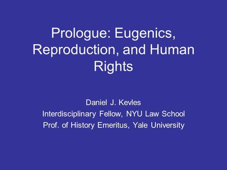 Prologue: Eugenics, Reproduction, and Human Rights Daniel J. Kevles Interdisciplinary Fellow, NYU Law School Prof. of History Emeritus, Yale University.
