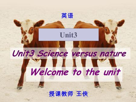 Unit3 Science versus nature Welcome to the unit Unit3 英语 授课教师 王侠.