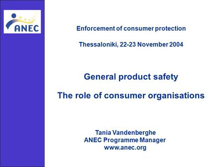 General product safety The role of consumer organisations Enforcement of consumer protection Thessaloniki, 22-23 November 2004 Tania Vandenberghe ANEC.