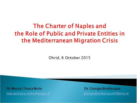The Charter of Naples and the Role of Public and Private Entities in the Mediterranean Migration Crisis Ohrid, 6 October 2015 Dr Maria Chiara Noto Dr Giorgia.