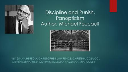 BY: DIANA HEREDIA, CHRISTOPHER LAWRENCE, CHRISTINA COLUCCI, STEVEN SERNA, RILEY MURPHY, ROSEMARY AGUILAR, MIA TUCKER Discipline and Punish, Panopticism.
