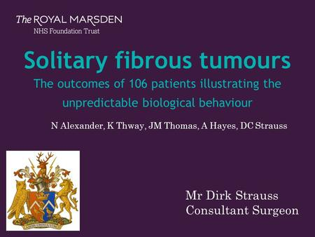 The Royal Marsden Solitary fibrous tumours The outcomes of 106 patients illustrating the unpredictable biological behaviour N Alexander, K Thway, JM Thomas,