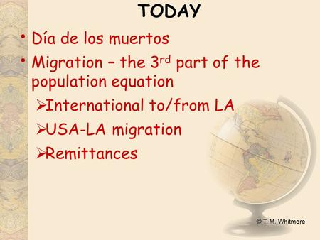 © T. M. Whitmore TODAY Día de los muertos Migration – the 3 rd part of the population equation  International to/from LA  USA-LA migration  Remittances.