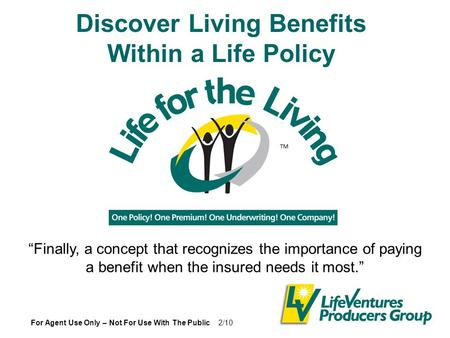 "Discover Living Benefits Within a Life Policy For Agent Use Only – Not For Use With The Public 2/10 ""Finally, a concept that recognizes the importance."