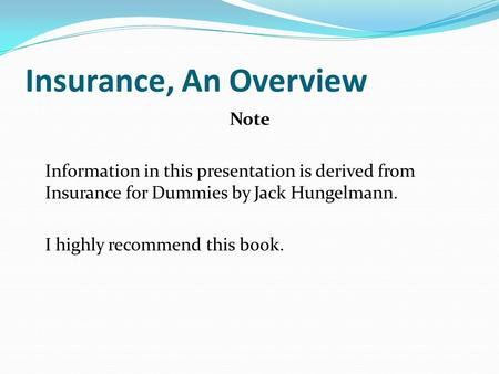 Insurance, An Overview Note Information in this presentation is derived from Insurance for Dummies by Jack Hungelmann. I highly recommend this book.