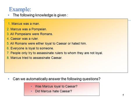 1 Example: The following knowledge is given :The following knowledge is given : 1. Marcus was a man. 2. Marcus was a Pompeian. 3. All Pompeians were Romans.