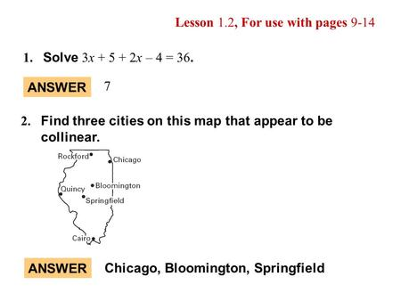 Lesson 1.2, For use with pages 9-14 1. Solve 3x + 5 + 2x – 4 = 36. ANSWER 7 2. Find three cities on this map that appear to be collinear. Chicago, Bloomington,