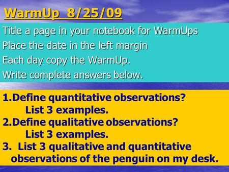 WarmUp 8/25/09 Title a page in your notebook for WarmUps Place the date in the left margin Each day copy the WarmUp. Write complete answers below. 1.Define.
