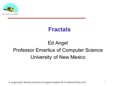 Fractals Ed Angel Professor Emeritus of Computer Science University of New Mexico 1 E. Angel and D. Shreiner: Interactive Computer Graphics 6E © Addison-Wesley.