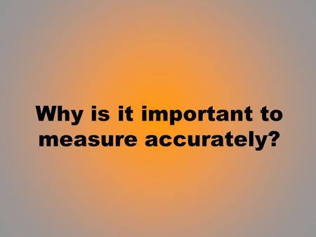 Why is it important to measure accurately?