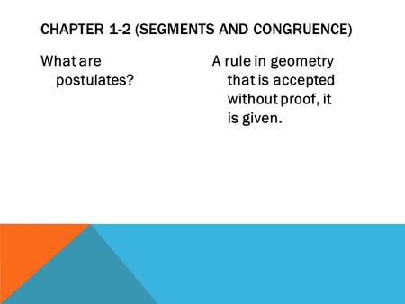 What are postulates? A rule in geometry that is accepted without proof, it is given. CHAPTER 1-2 (SEGMENTS AND CONGRUENCE)