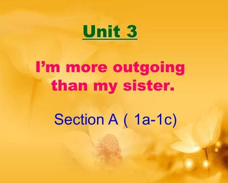 Unit 3 Unit 3 I'm more outgoing than my sister. Section A ( 1a-1c)