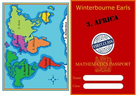 7. Europe 2. Asia 4. Oceania 3. Africa 5. North America 6. South America 8. Antarctica Name Class Winterbourne Earls 3. Africa MATHEMATICS PASSPORT 1.