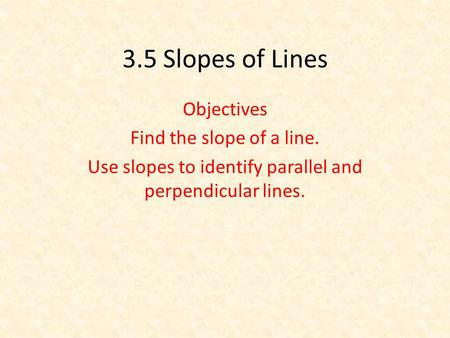 3.5 Slopes of Lines Objectives Find the slope of a line. Use slopes to identify parallel and perpendicular lines.