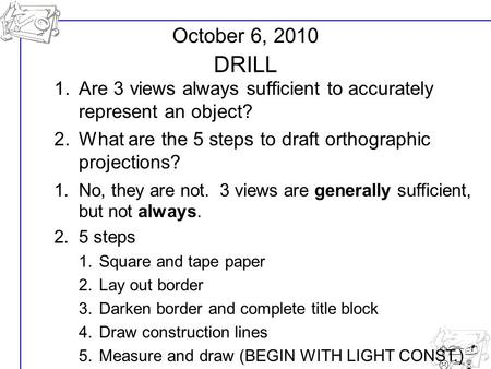 U1- L16 October 6, 2010 DRILL 1.Are 3 views always sufficient to accurately represent an object? 2.What are the 5 steps to draft orthographic projections?