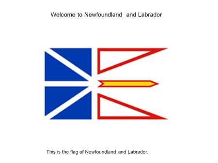 Welcome to Newfoundland and Labrador This is the flag of Newfoundland and Labrador.