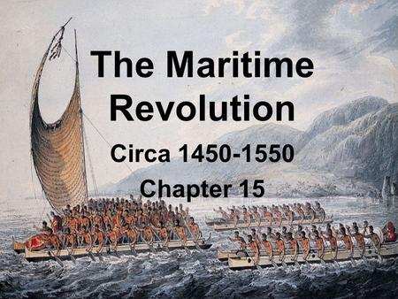 1 The Maritime Revolution Circa 1450-1550 Chapter 15.
