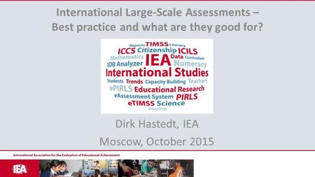 International Large-Scale Assessments – Best practice and what are they good for? Dirk Hastedt, IEA Moscow, October 2015.