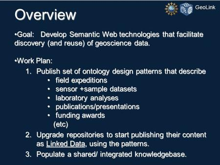 GeoLink Overview Goal: Develop Semantic Web technologies that facilitate discovery (and reuse) of geoscience data.Goal: Develop Semantic Web technologies.