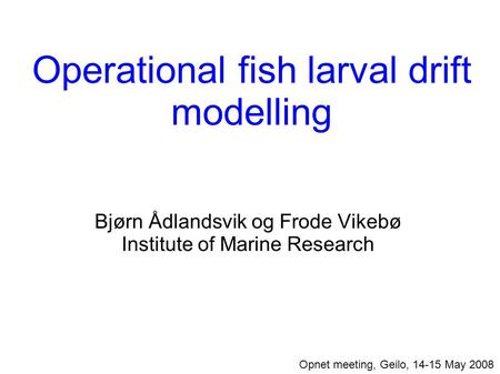 Operational fish larval drift modelling Bjørn Ådlandsvik og Frode Vikebø Institute of Marine Research Opnet meeting, Geilo, 14-15 May 2008.
