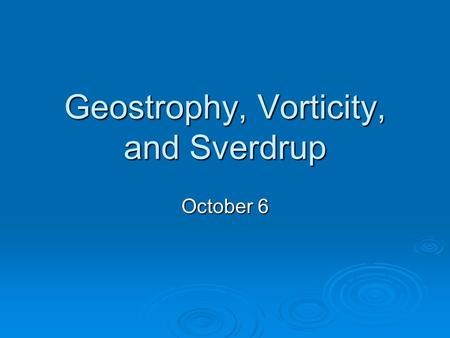 Geostrophy, Vorticity, and Sverdrup October 6. Geostrophic Flow: Assume level of no motion.