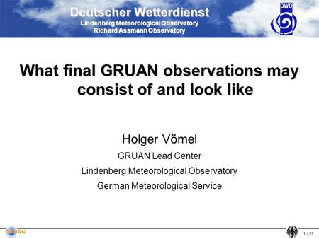 1 / 22 Deutscher Wetterdienst Lindenberg Meteorological Observatory Richard Assmann Observatory What final GRUAN observations may consist of and look like.