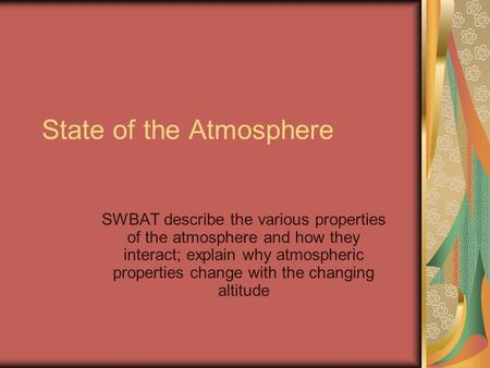 State of the Atmosphere SWBAT describe the various properties of the atmosphere and how they interact; explain why atmospheric properties change with the.