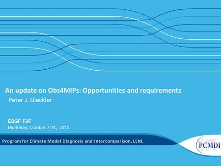 An update on Obs4MIPs: Opportunities and requirements Peter J. Gleckler ESGF F2F Monterey, October 7-11, 2015.