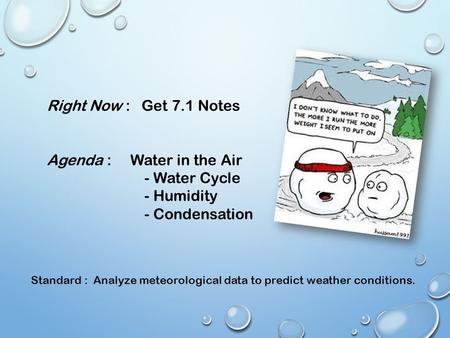 Right Now : Get 7.1 Notes Agenda : Water in the Air - Water Cycle - Humidity - Condensation Standard : Analyze meteorological data to predict weather conditions.