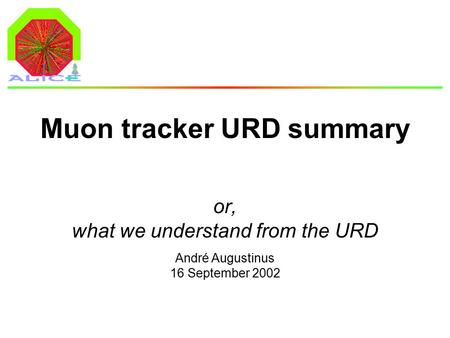 André Augustinus 16 September 2002 Muon tracker URD summary or, what we understand from the URD.