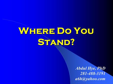 Where Do You Stand? Abdul Hye, PhD 281-488-3191