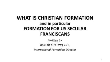 WHAT IS CHRISTIAN FORMATION and in particular FORMATION FOR US SECULAR FRANCISCANS Written by BENEDETTO LINO, OFS, International Formation Director 1.
