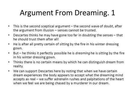 Argument From Dreaming. 1 This is the second sceptical argument – the second wave of doubt, after the argument from illusion – senses cannot be trusted.