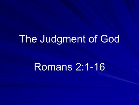 The Judgment of God Romans 2:1-16. Should Interest Everyone Those going to heaven (Hebrews 9:27) Lost have little or no interest.