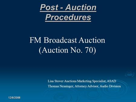 12/6/2006 Post - Auction Procedures FM Broadcast Auction (Auction No. 70) Lisa Stover Auctions Marketing Specialist, ASAD Thomas Nessinger, Attorney Advisor,