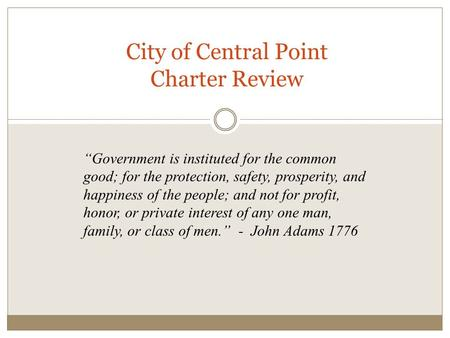 "City of Central Point Charter Review ""Government is instituted for the common good; for the protection, safety, prosperity, and happiness of the people;"