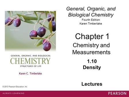 General, Organic, and Biological Chemistry Fourth Edition Karen Timberlake 1.10 Density Chapter 1 Chemistry and Measurements © 2013 Pearson Education,
