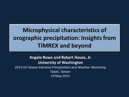 Angela Rowe and Robert Houze, Jr. University of Washington 2015 US-Taiwan Extreme Precipitation and Weather Workshop Taipei, Taiwan 29 May 2015 Microphysical.
