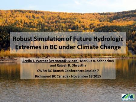 Robust Simulation of Future Hydrologic Extremes in BC under Climate Change Arelia T. Werner Markus A. Schnorbus and Rajesh R. Shrestha.
